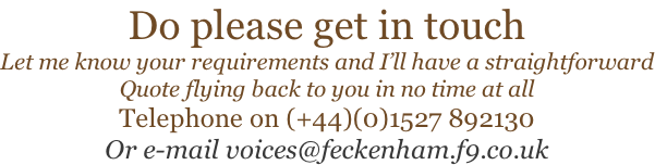 Do please get in touch Let me know your requirements and I'll have a straightforward Quote flying back to you in no time at all Telephone on (+44)(0)1527 892130 Or e-mail voices@feckenham.f9.co.uk